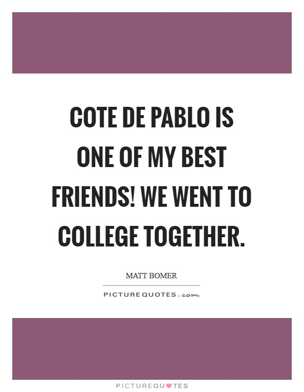 Cote de Pablo is one of my best friends! We went to college ...