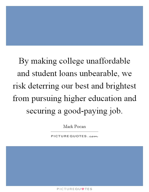 By making college unaffordable and student loans unbearable, we risk deterring our best and brightest from pursuing higher education and securing a good-paying job Picture Quote #1