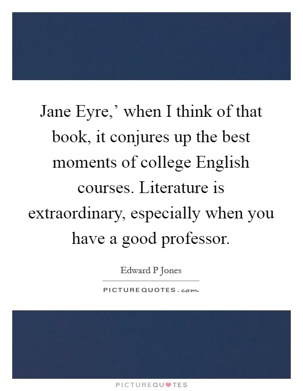 Jane Eyre,' when I think of that book, it conjures up the best moments of college English courses. Literature is extraordinary, especially when you have a good professor Picture Quote #1