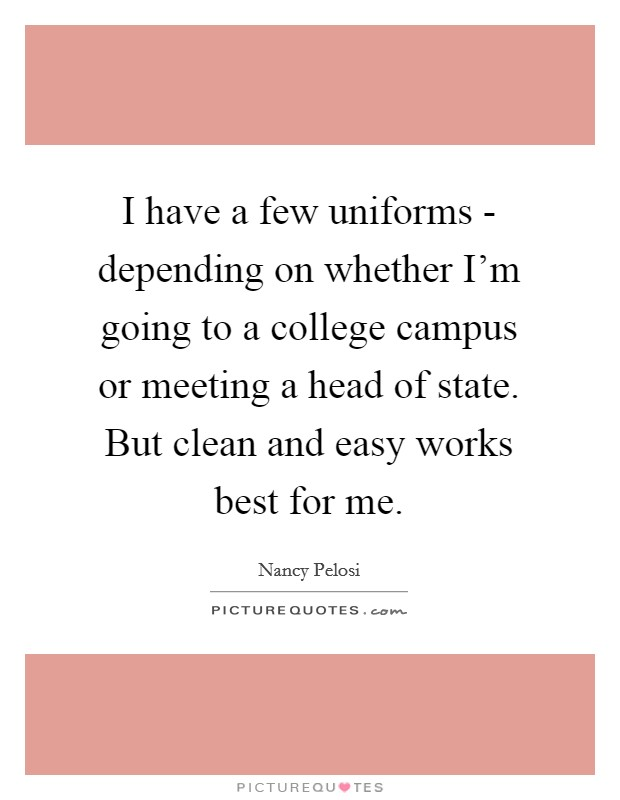 I have a few uniforms - depending on whether I'm going to a college campus or meeting a head of state. But clean and easy works best for me. Picture Quote #1