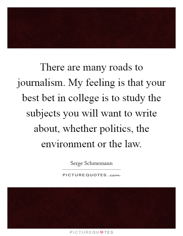 There are many roads to journalism. My feeling is that your best bet in college is to study the subjects you will want to write about, whether politics, the environment or the law Picture Quote #1