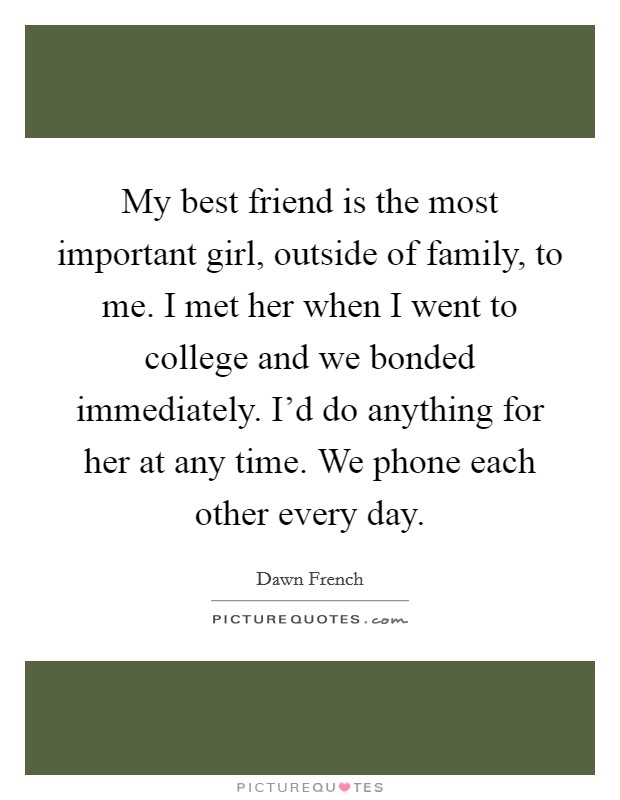 My best friend is the most important girl, outside of family, to me. I met her when I went to college and we bonded immediately. I'd do anything for her at any time. We phone each other every day. Picture Quote #1