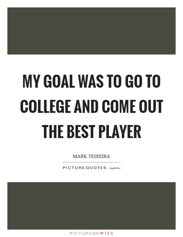 My goal was to go to college and come out the best player Picture Quote #1