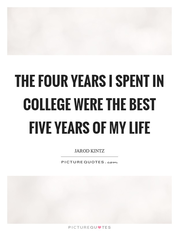 The four years I spent in college were the best five years of my life Picture Quote #1