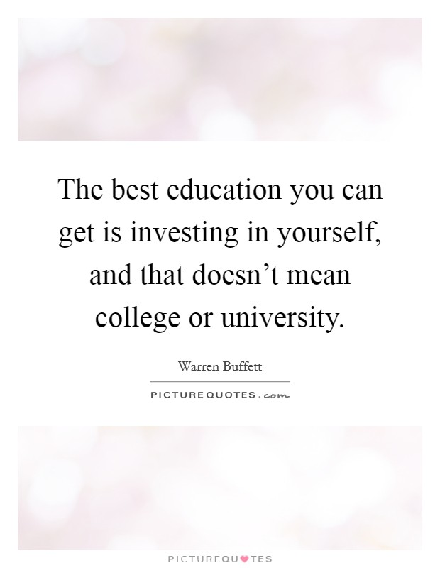 The best education you can get is investing in yourself, and that doesn't mean college or university Picture Quote #1