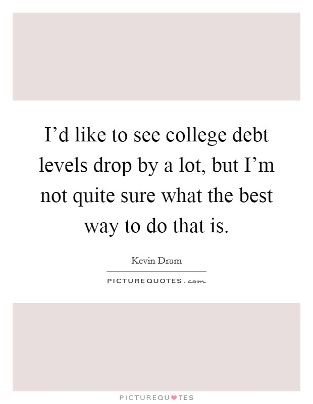 I'd like to see college debt levels drop by a lot, but I'm not quite sure what the best way to do that is Picture Quote #1
