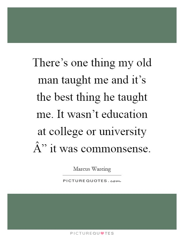 "There's one thing my old man taught me and it's the best thing he taught me. It wasn't education at college or university "" it was commonsense Picture Quote #1"