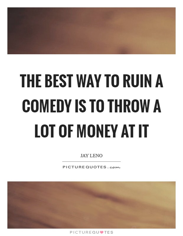 The best way to ruin a comedy is to throw a lot of money at it Picture Quote #1