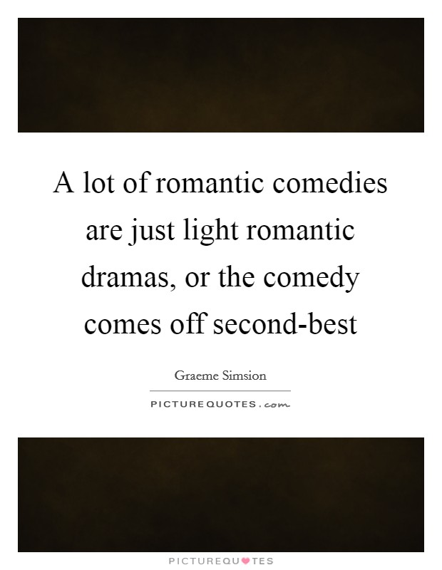 A lot of romantic comedies are just light romantic dramas, or the comedy comes off second-best Picture Quote #1