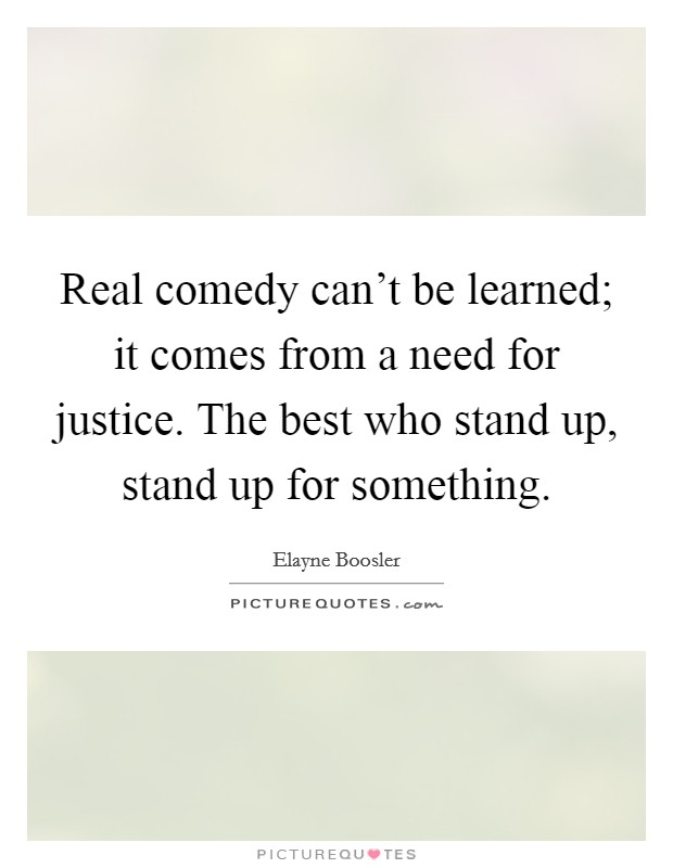 Real comedy can't be learned; it comes from a need for justice. The best who stand up, stand up for something Picture Quote #1
