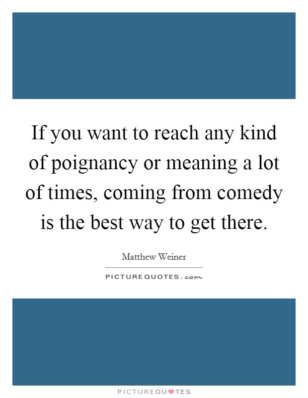 If you want to reach any kind of poignancy or meaning a lot of times, coming from comedy is the best way to get there. Picture Quote #1