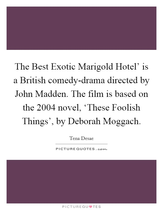 The Best Exotic Marigold Hotel' is a British comedy-drama directed by John Madden. The film is based on the 2004 novel, 'These Foolish Things', by Deborah Moggach Picture Quote #1
