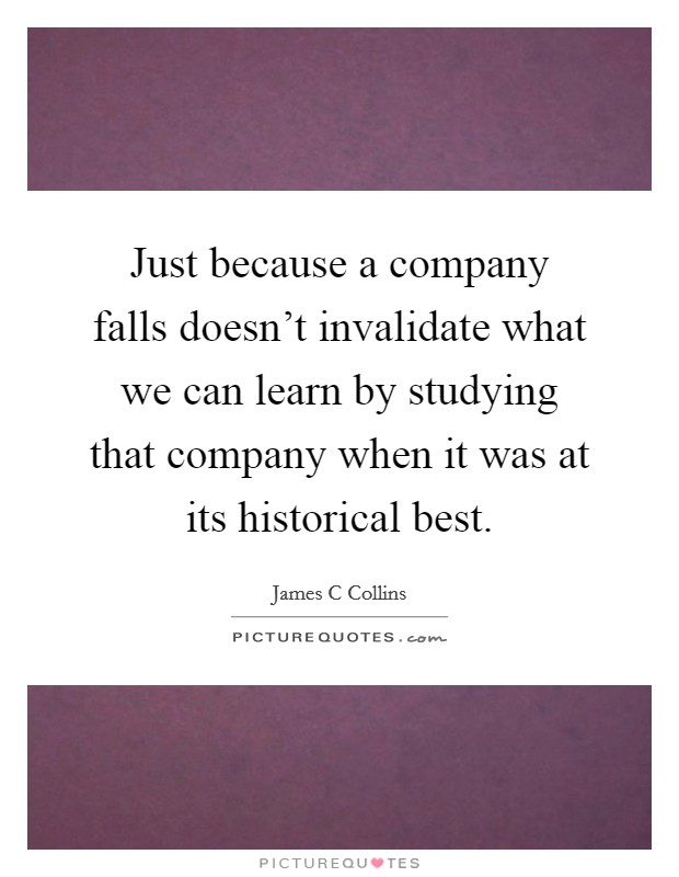 Just because a company falls doesn't invalidate what we can learn by studying that company when it was at its historical best Picture Quote #1