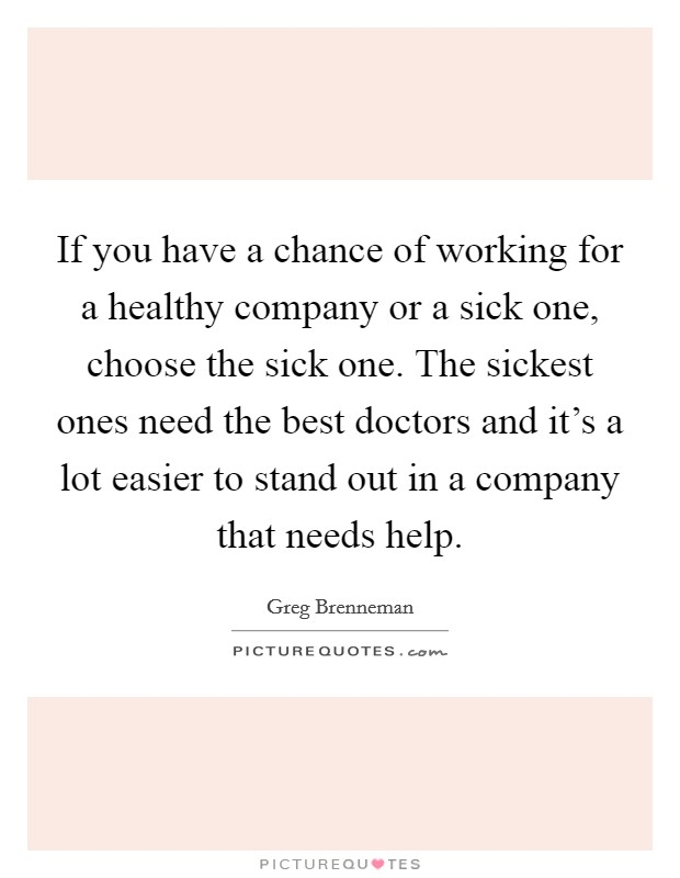 If you have a chance of working for a healthy company or a sick one, choose the sick one. The sickest ones need the best doctors and it's a lot easier to stand out in a company that needs help Picture Quote #1