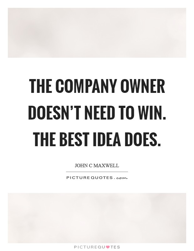 The company owner doesn't need to win. The best idea does Picture Quote #1