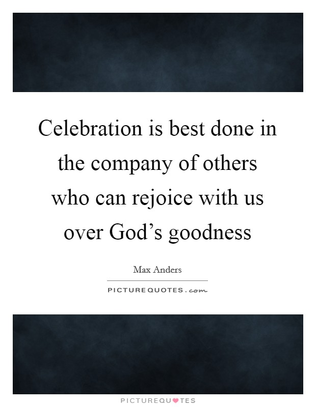 Celebration is best done in the company of others who can rejoice with us over God's goodness Picture Quote #1