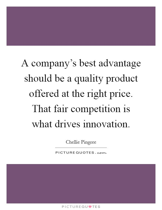A company's best advantage should be a quality product offered at the right price. That fair competition is what drives innovation Picture Quote #1