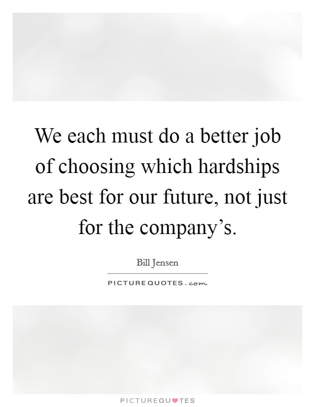 We each must do a better job of choosing which hardships are best for our future, not just for the company's Picture Quote #1