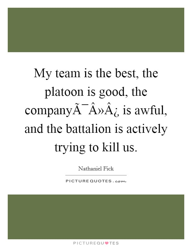 My team is the best, the platoon is good, the company is awful, and the battalion is actively trying to kill us. Picture Quote #1