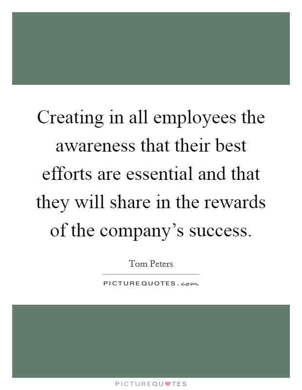 Creating in all employees the awareness that their best efforts are essential and that they will share in the rewards of the company's success Picture Quote #1