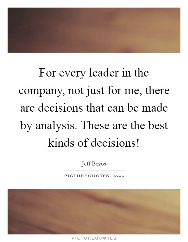 For every leader in the company, not just for me, there are decisions that can be made by analysis. These are the best kinds of decisions! Picture Quote #1