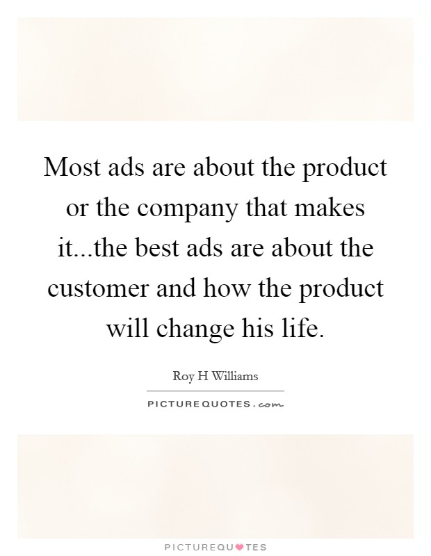Most ads are about the product or the company that makes it...the best ads are about the customer and how the product will change his life Picture Quote #1