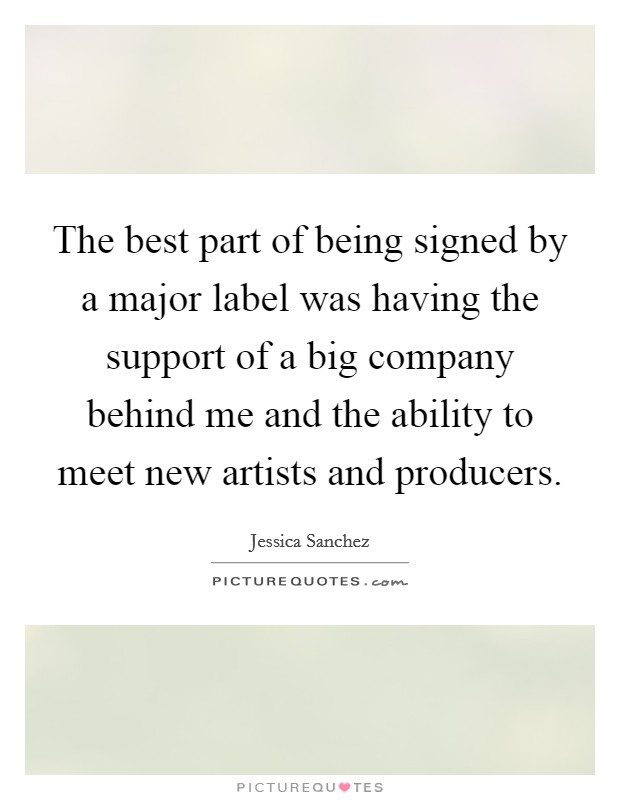 The best part of being signed by a major label was having the support of a big company behind me and the ability to meet new artists and producers Picture Quote #1