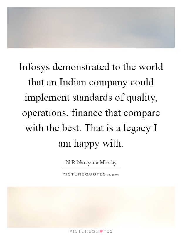 Infosys demonstrated to the world that an Indian company could implement standards of quality, operations, finance that compare with the best. That is a legacy I am happy with Picture Quote #1