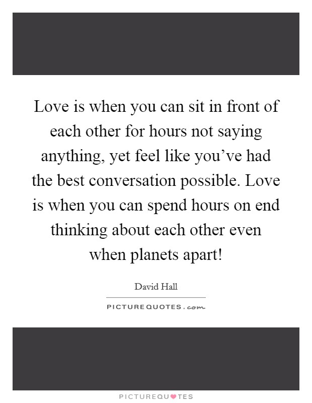 Love is when you can sit in front of each other for hours not saying anything, yet feel like you've had the best conversation possible. Love is when you can spend hours on end thinking about each other even when planets apart! Picture Quote #1