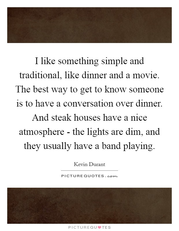 I like something simple and traditional, like dinner and a movie. The best way to get to know someone is to have a conversation over dinner. And steak houses have a nice atmosphere - the lights are dim, and they usually have a band playing Picture Quote #1