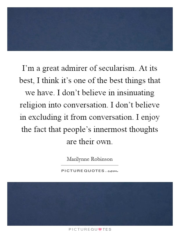 I'm a great admirer of secularism. At its best, I think it's one of the best things that we have. I don't believe in insinuating religion into conversation. I don't believe in excluding it from conversation. I enjoy the fact that people's innermost thoughts are their own Picture Quote #1