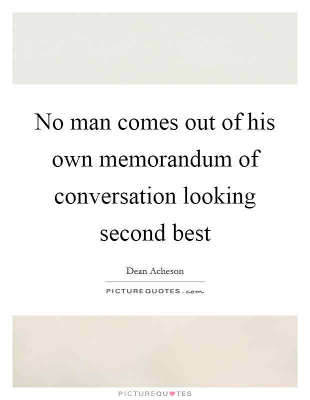 No man comes out of his own memorandum of conversation looking second best Picture Quote #1