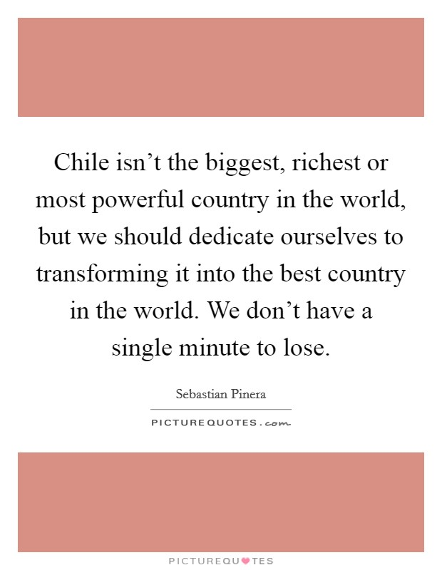 Chile isn't the biggest, richest or most powerful country in the world, but we should dedicate ourselves to transforming it into the best country in the world. We don't have a single minute to lose Picture Quote #1