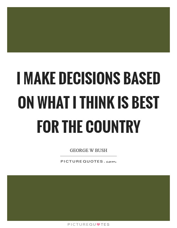 I make decisions based on what I think is best for the country Picture Quote #1