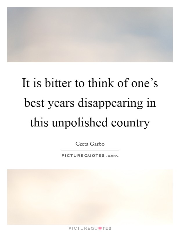 It is bitter to think of one's best years disappearing in this unpolished country Picture Quote #1