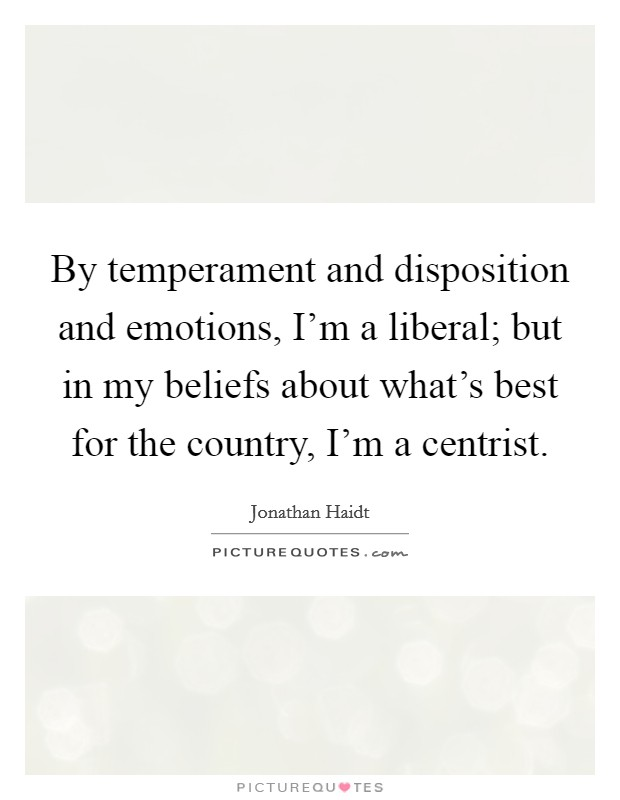By temperament and disposition and emotions, I'm a liberal; but in my beliefs about what's best for the country, I'm a centrist Picture Quote #1