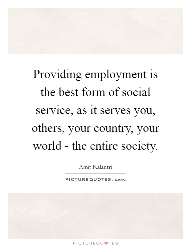 Providing employment is the best form of social service, as it serves you, others, your country, your world - the entire society Picture Quote #1