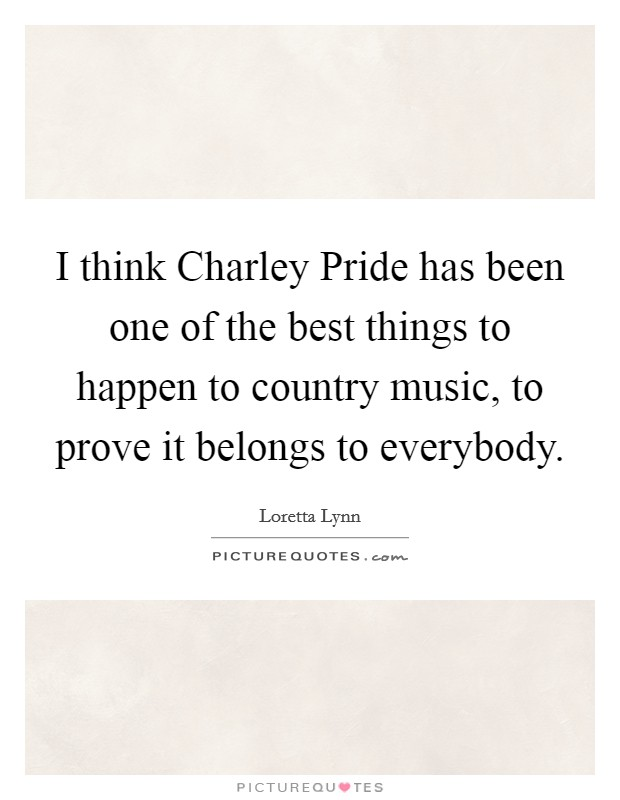 I think Charley Pride has been one of the best things to happen to country music, to prove it belongs to everybody Picture Quote #1