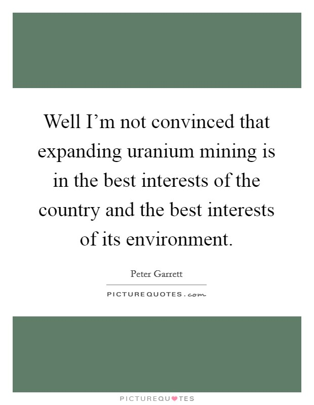 Well I'm not convinced that expanding uranium mining is in the best interests of the country and the best interests of its environment Picture Quote #1