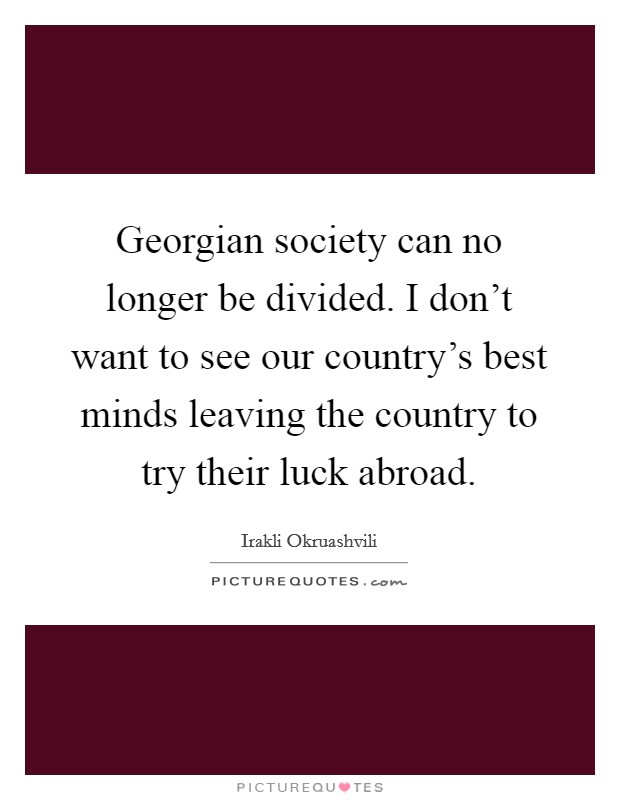 Georgian society can no longer be divided. I don't want to see our country's best minds leaving the country to try their luck abroad Picture Quote #1