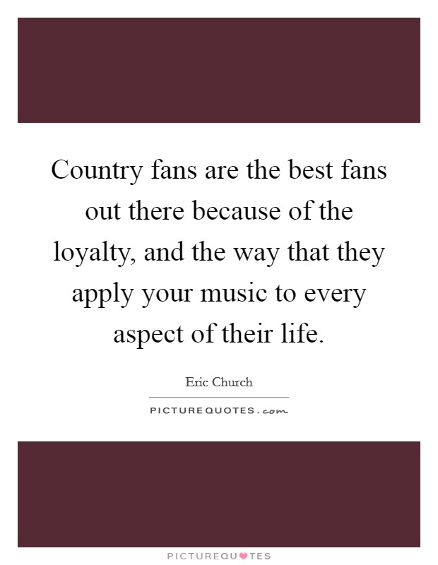Country fans are the best fans out there because of the loyalty, and the way that they apply your music to every aspect of their life. Picture Quote #1