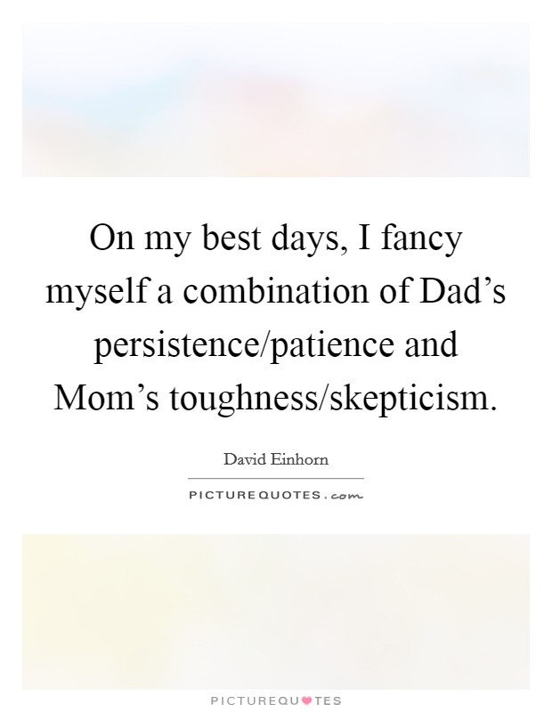 On my best days, I fancy myself a combination of Dad's persistence/patience and Mom's toughness/skepticism Picture Quote #1