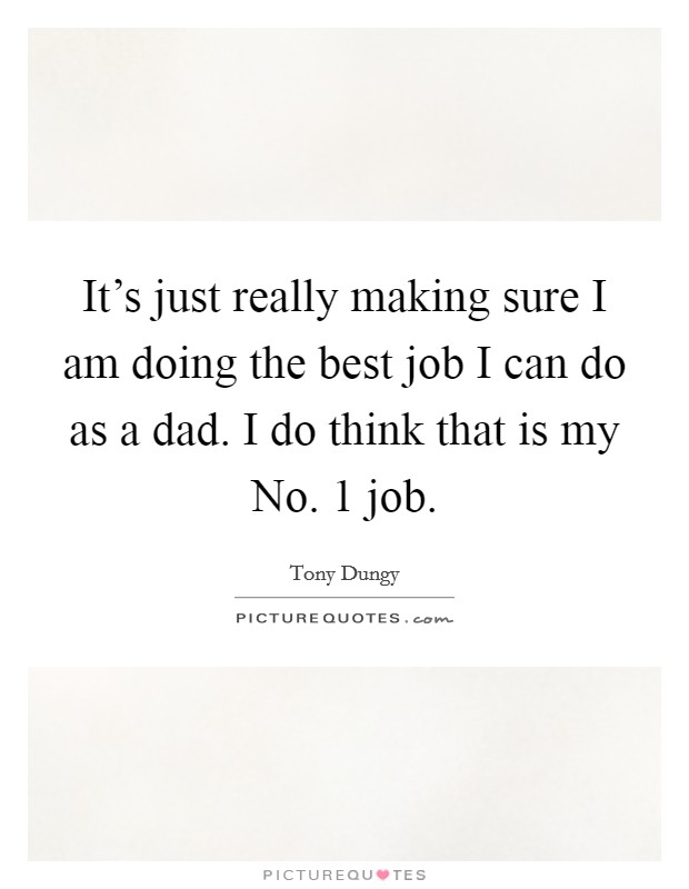 It's just really making sure I am doing the best job I can do as a dad. I do think that is my No. 1 job Picture Quote #1