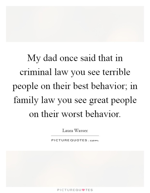 My dad once said that in criminal law you see terrible people on their best behavior; in family law you see great people on their worst behavior Picture Quote #1