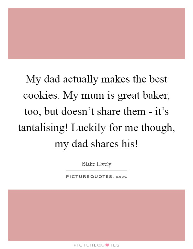 My dad actually makes the best cookies. My mum is great baker, too, but doesn't share them - it's tantalising! Luckily for me though, my dad shares his! Picture Quote #1