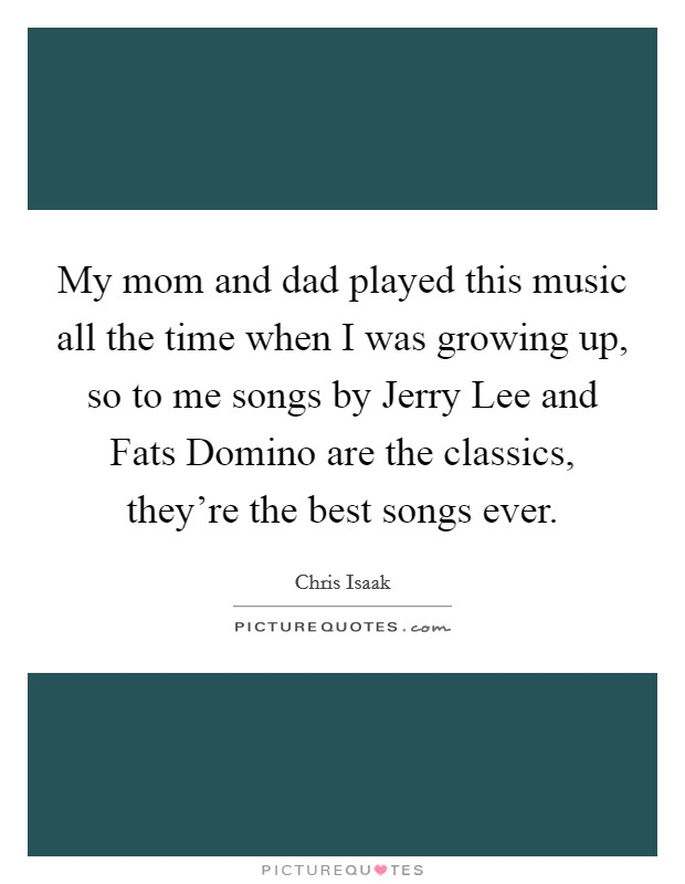 My mom and dad played this music all the time when I was growing up, so to me songs by Jerry Lee and Fats Domino are the classics, they're the best songs ever Picture Quote #1