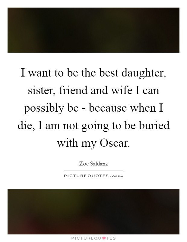 I want to be the best daughter, sister, friend and wife I can possibly be - because when I die, I am not going to be buried with my Oscar Picture Quote #1
