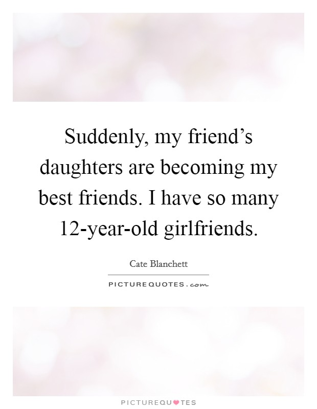 Suddenly, my friend's daughters are becoming my best friends. I have so many 12-year-old girlfriends Picture Quote #1