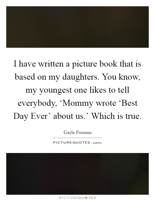 I have written a picture book that is based on my daughters. You know, my youngest one likes to tell everybody, 'Mommy wrote 'Best Day Ever' about us.' Which is true Picture Quote #1