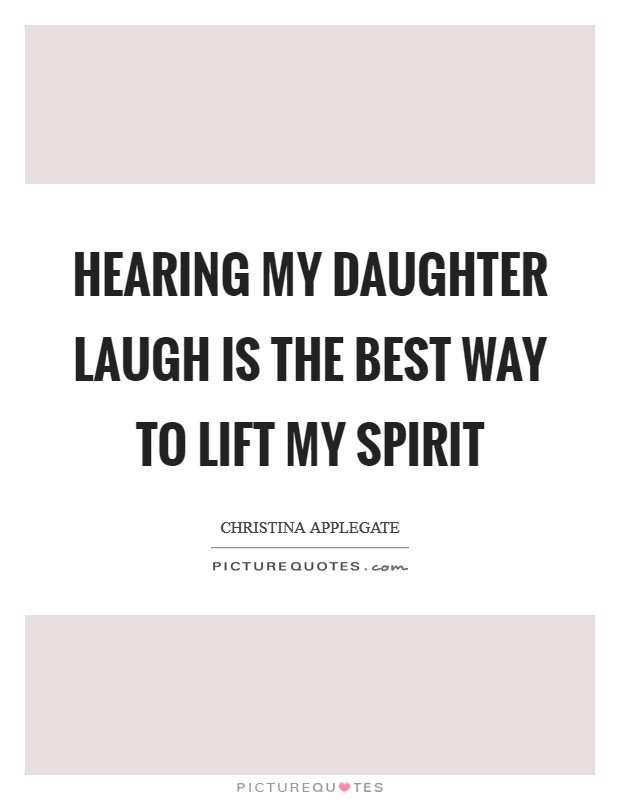 Hearing my daughter laugh is the best way to lift my spirit Picture Quote #1